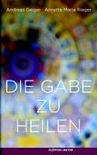 Andreas Geiger / Annette Rieger: Die Gabe zu heilen.